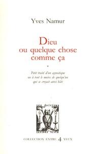 Yves Namur - Dieu ou quelque chose comme ça - Petit traité d'un agnostique ou à tout le moins de quelqu'un qui se croyait ainsi bâti.