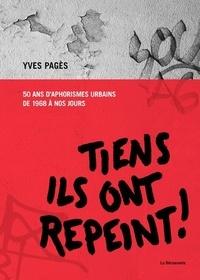 Yves Pagès - Tiens ils ont repeint ! - 50 ans d'aphorismes urbains de 1968 à nos jours.