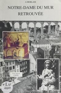 Yves-Pascal Castel et  Collectif - Notre-Dame du Mur retrouvée à Morlaix.