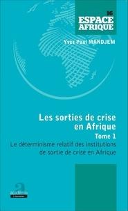 Yves Paul Mandjem - Les sorties de crise en Afrique - Tome 1, Le déterminisme relatif des institutions de sortie de crise en Afrique.