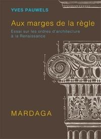 Yves Pauwels - Aux marges de la règle - Essai sur les ordres d'architecture à la Renaissance.