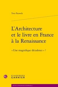 Yves Pauwels - L'architecture et le livre en France à la Renaissance - Une magnifique décadence ?.