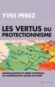 Yves Perez - Les vertus du protectionnisme - Mondialisation et crises politiques, les surprenantes leçons du passé.