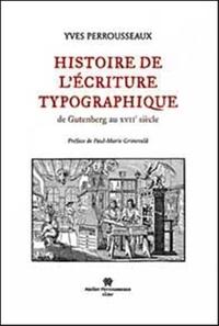 Yves Perrousseaux - Histoire de l'écriture typographique - De Gutenberg au XVIIe siècle.
