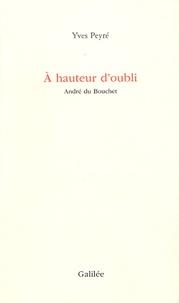 Yves Peyré - A hauteur d'oubli - André du Bouchet.