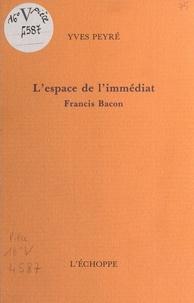 Yves Peyré - L'Espace de l'immédiat, Francis Bacon.