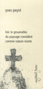 Yves Peyré - Loïc Le Groumellec - Du paysage considéré comme nature morte.