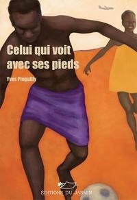 Yves Pinguilly - Celui qui voit avec ses pieds.