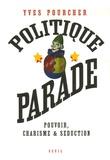 Yves Pourcher - Politique parade - Pouvoir, charisme et séduction.