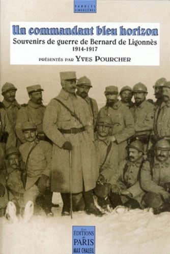 UN COMMANDANT BLEU HORIZON. Souvenirs de guerre de Bernard de Ligonnès 1914-1917