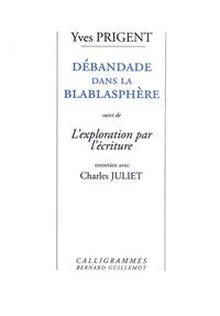 Yves Prigent - Débandade dans la blablasphère - La vérité en rade. Suivi de l'Exploration par l'écriture.