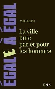 Yves Raibaud - La ville faite par et pour les hommes.