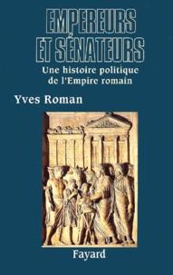 Yves Roman - Empereurs et sénateurs. - Une histoire politique de l'Empire romain.