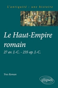 Yves Roman - LE HAUT-EMPIRE ROMAIN. - 27 av J-C, 235 ap J-C.