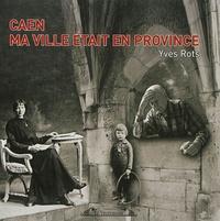Yves Rots - Caen ma ville était en province.