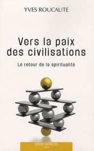 Yves Roucaute - Vers la paix des civilisations - Le retour de la spiritualité.