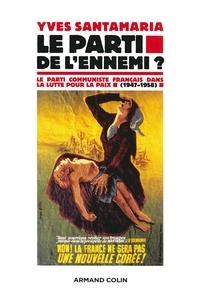 Yves Santamaria - Le Parti de l'ennemi ? - Le Parti communiste français dans la lutte pour la paix (1947-1958).