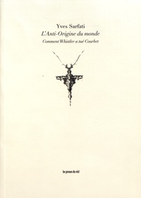 Yves Sarfati - L'anti-origine du monde - Comment Whistler a tué Courbet.