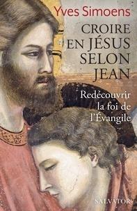 Yves Simoens - Croire en Jésus selon Jean - Redécouvrir la foi de l'Evangile.