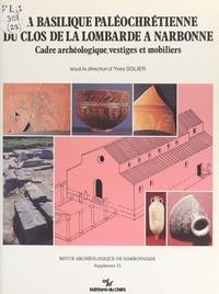 Yves Solier - La basilique paléochrétienne du clos de la Lombarde à Narbonne : cadre archéologique, vestiges et mobiliers.