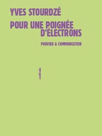 Yves Stourdzé - Pour une poignée d'électrons - Pouvoir et communication.