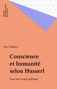 Yves Thierry - Conscience et humanité selon Husserl - Essai sur le sujet politique.