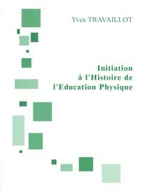 Yves Travaillot - Initiation à l'Histoire de l'Education Physique.
