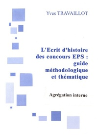 Yves Travaillot - L'Ecrit 1 de l'agrégation interne d'EPS : guide méthodologique et thématique.