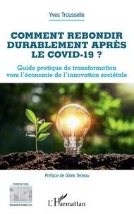 Yves Trousselle - Comment rebondir durablement après le Covid-19 ? - Guide pratique de transformation vers l'économie de l'innovation sociétale.