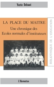 Yvette Delsaut - La place du maître - Une chronique des Ecoles normales d'instituteurs.