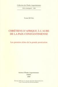 Yvette Duval - Chrétiens d'Afrique à l'aube de la paix Constantinienne - Les premiers échos de la grande persécution.