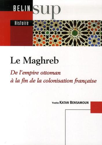 Yvette Katan Bensamoun - Le Maghreb - De l'empire ottoman àla fin de la colonisation française.