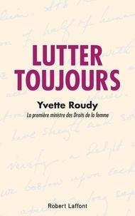 Yvette Roudy - Lutter toujours.