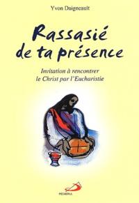 Yvon Daigneault - Rassasié de ta présence - Invitation à rencontrer le Christ par l'Eucharistie.