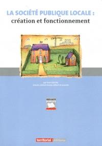 Yvon Goutal - La société publique locale : création et fonctionnement - La SPL, un nouvel outil de l'action locale.