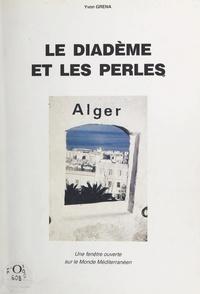 Yvon Grena et Georges Bouis - Le diadème et les perles - Alger, une fenêtre ouverte sur le monde méditerranéen.