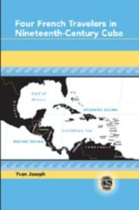 Yvon Joseph - Four French Travelers in Nineteenth-Century Cuba.