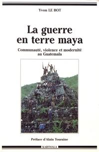 Yvon Le Bot - La guerre en terre maya - Communauté, violence et modernité au Guatemala (1970-1992).