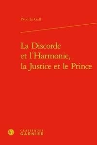 Yvon Le Gall - La discorde et l'harmonie, la justice et le prince.
