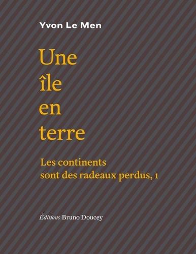 Yvon Le Men - Les continents sont des radeaux perdus - Tome 1, Une île en terre.