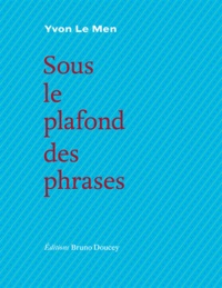 Yvon Le Men - Sous le plafond des phrases.