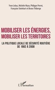 Yvon Lebas et Michèle Mazo - Mobiliser les énergies, mobiliser les territoires - La politique locale de sécurité routière de 1982 à 2008.