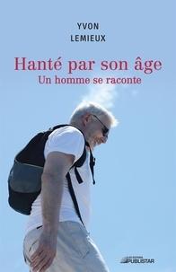 Yvon Lemieux - Hanté par son âge - Un homme se raconte.