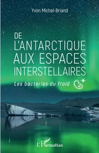 Yvon Michel-Briand - De l'Antarctique aux espaces interstellaires - Les bactéries du froid.