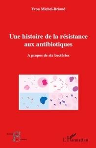 Yvon Michel-Briand - Une histoire de la résistance aux antibiotiques - A propos de six bactéries.