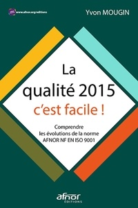Yvon Mougin - La qualité 2015, c'est facile ! - Comprendre les évolutions de la norme AFNOR NF EN ISO 9001.