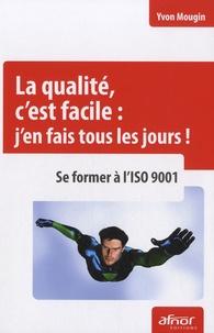 Yvon Mougin - La qualité, c'est facile : j'en fais tous les jours ! - Se former à l'ISO 9001.