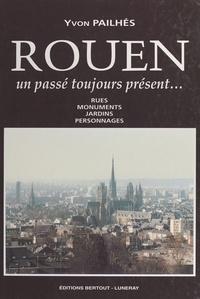 Yvon Pailhés - Rouen, un passé toujours présent : rues, monuments, jardins, personnages.
