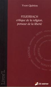 Yvon Quiniou - Feuerbach - Critique de la religion, penseur de la liberté.