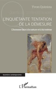 Yvon Quiniou - L'inquiétante tentation de la démesure - L'homme face à la nature et à lui-même.